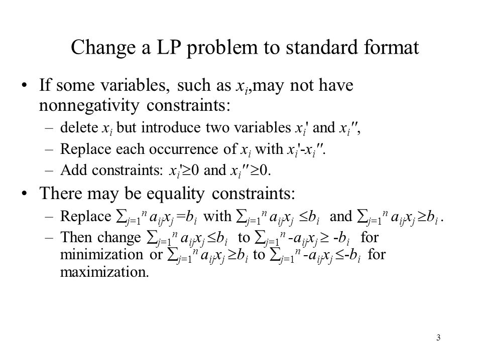 3 Change a LP problem to standard format If some variables, such as x i,may not have nonnegativity constraints: –delete x i but introduce two variable