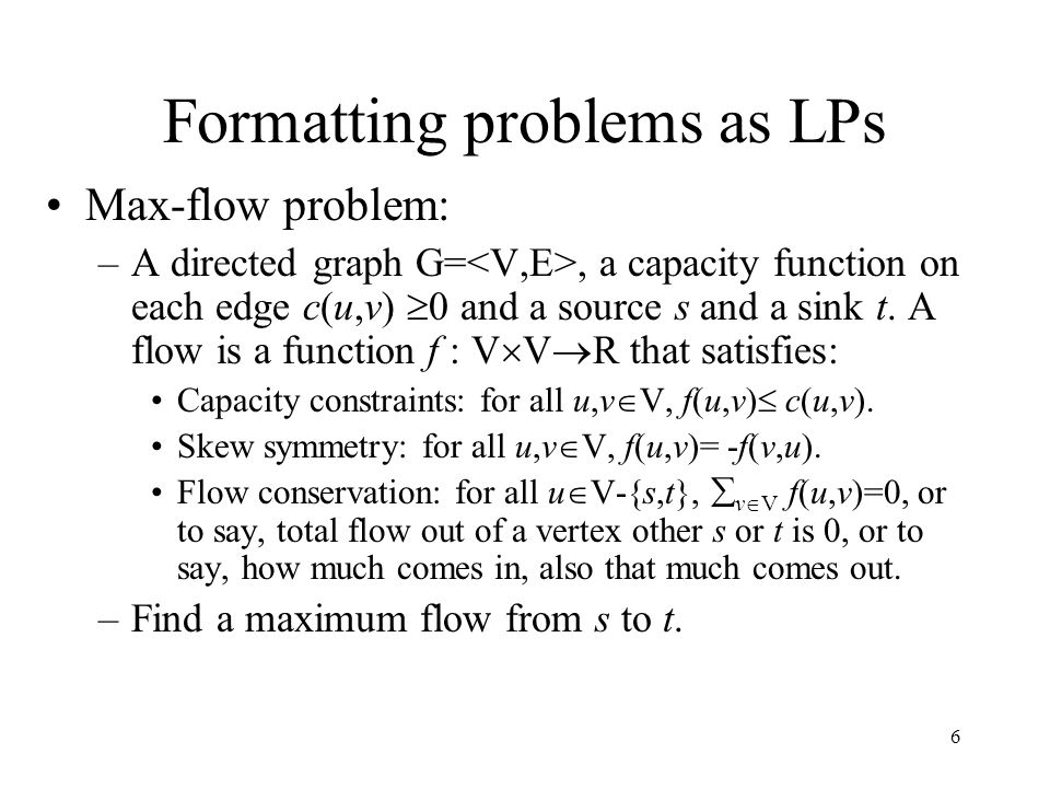 6 Formatting problems as LPs Max-flow problem: –A directed graph G=, a capacity function on each edge c(u,v)  0 and a source s and a sink t. A flow i