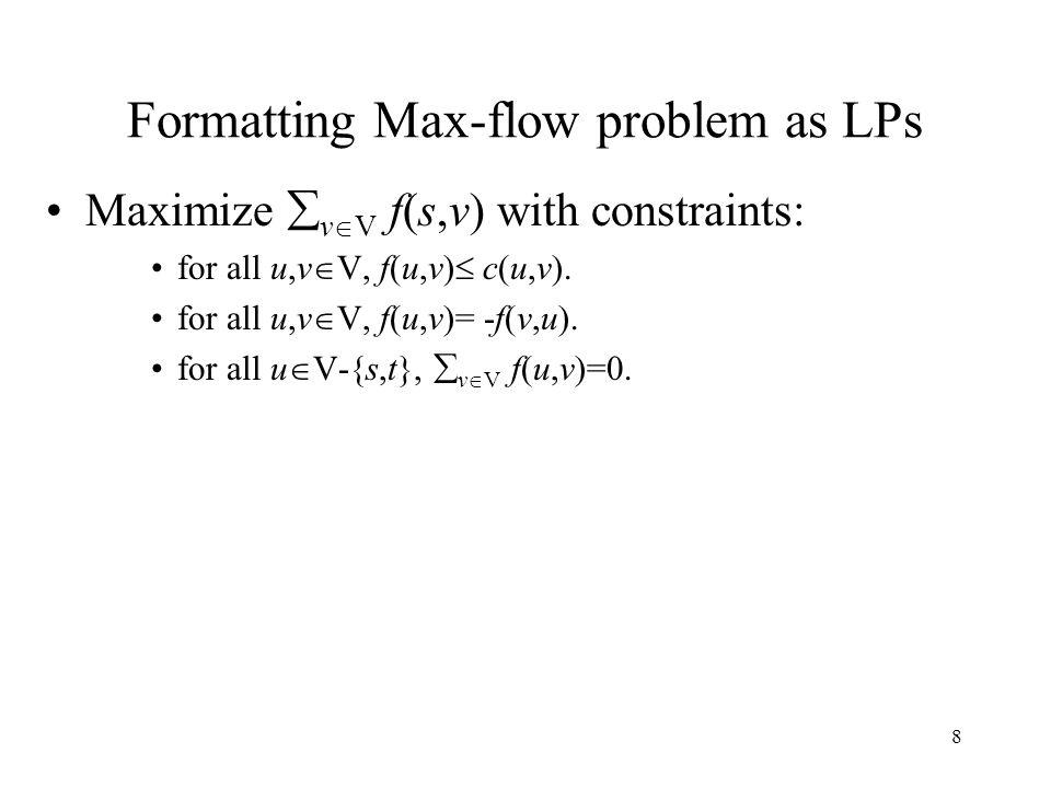 8 Formatting Max-flow problem as LPs Maximize  v  V f(s,v) with constraints: for all u,v  V, f(u,v)  c(u,v). for all u,v  V, f(u,v)= -f(v,u). for
