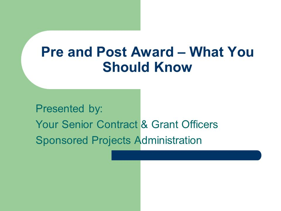Pre and Post Award – What You Should Know Presented by: Your Senior Contract & Grant Officers Sponsored Projects Administration