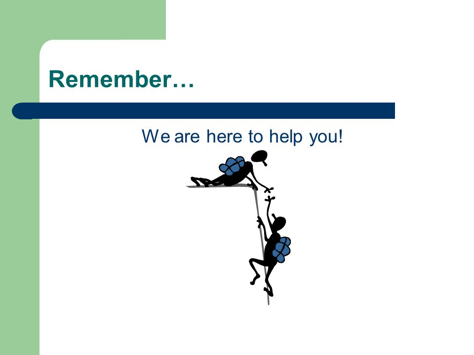 Remember… We are here to help you!