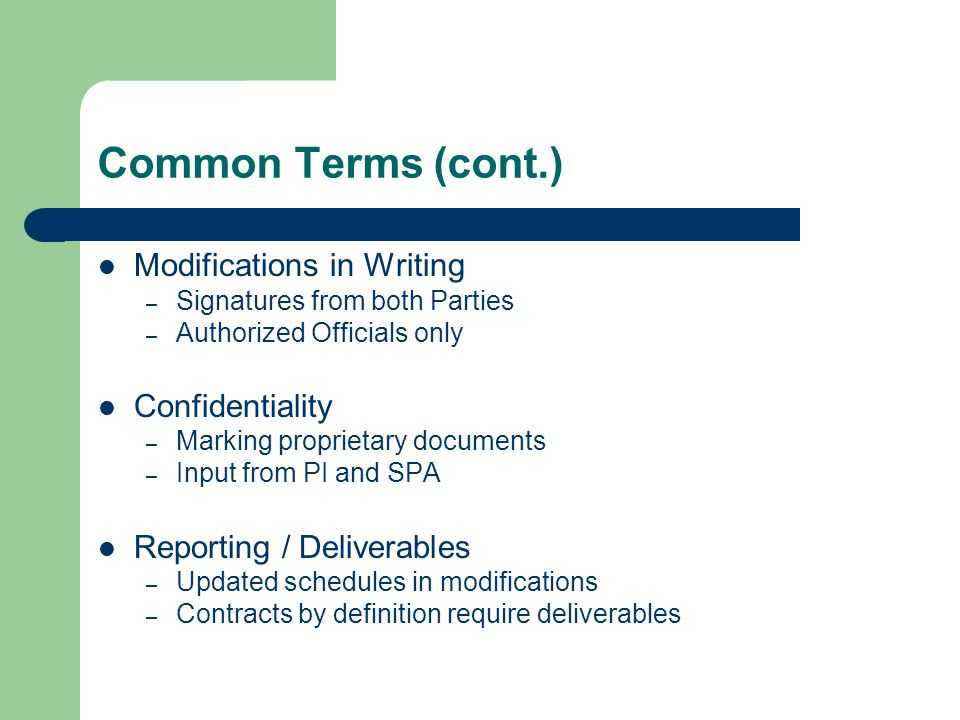 Common Terms (cont.) Modifications in Writing – Signatures from both Parties – Authorized Officials only Confidentiality – Marking proprietary documents – Input from PI and SPA Reporting / Deliverables – Updated schedules in modifications – Contracts by definition require deliverables