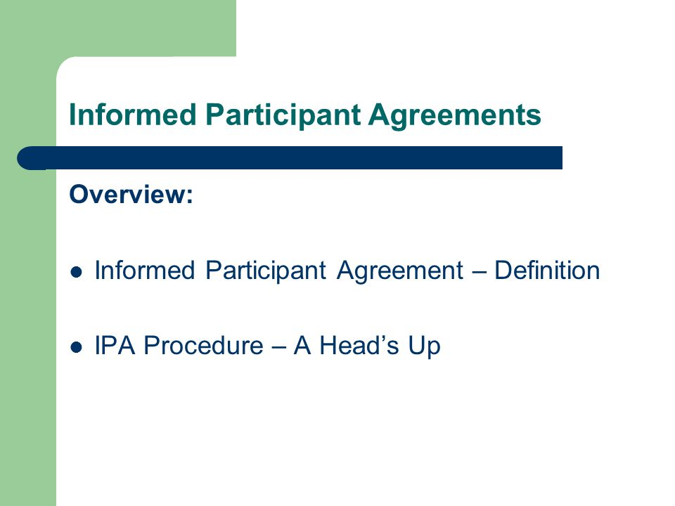 Informed Participant Agreements Overview: Informed Participant Agreement – Definition IPA Procedure – A Head's Up