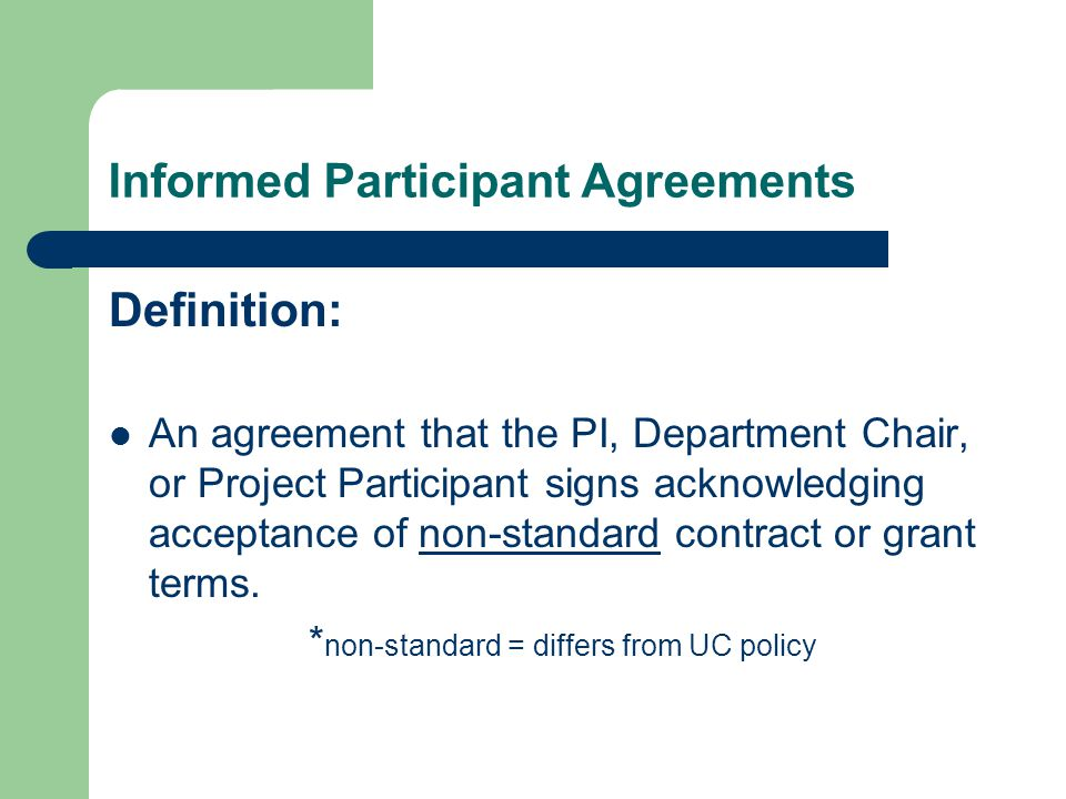 Informed Participant Agreements Definition: An agreement that the PI, Department Chair, or Project Participant signs acknowledging acceptance of non-standard contract or grant terms.
