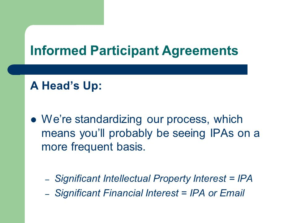 Informed Participant Agreements A Head's Up: We're standardizing our process, which means you'll probably be seeing IPAs on a more frequent basis.