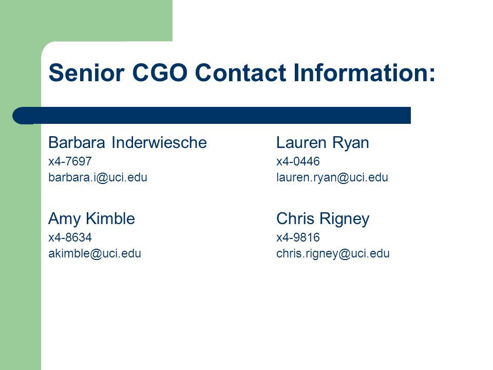 Senior CGO Contact Information: Barbara InderwiescheLauren Ryan x4-7697x4-0446 barbara.i@uci.edulauren.ryan@uci.edu Amy KimbleChris Rigney x4-8634x4-9816 akimble@uci.educhris.rigney@uci.edu
