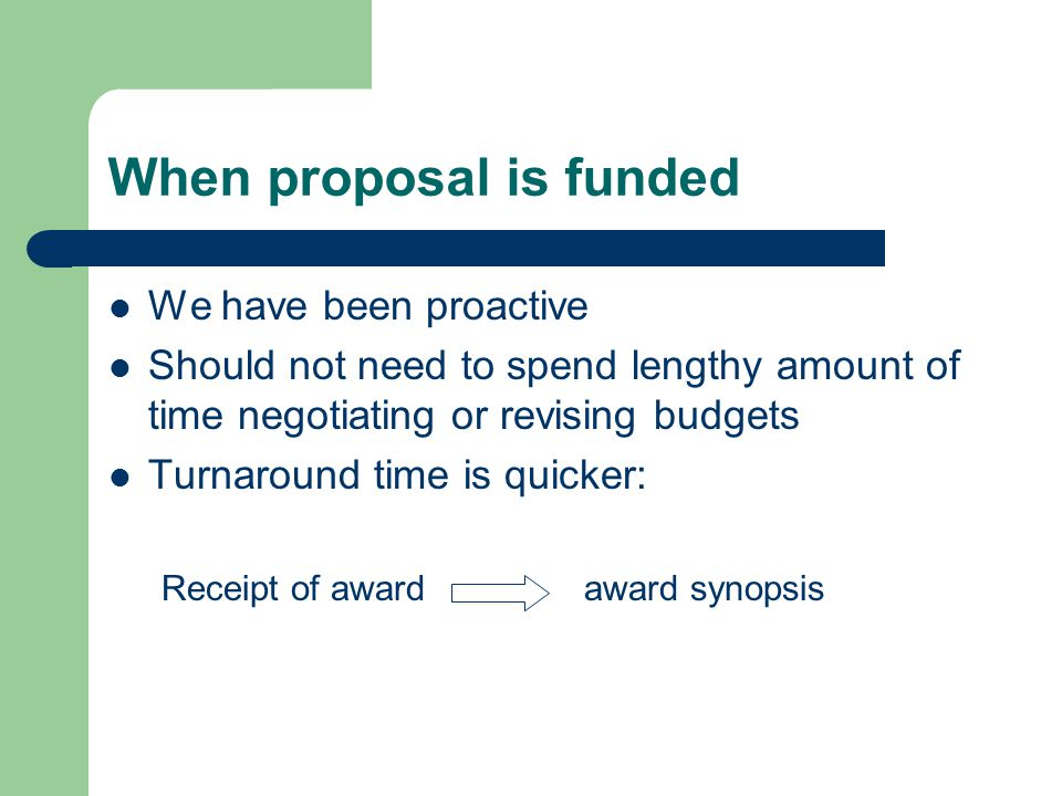 When proposal is funded We have been proactive Should not need to spend lengthy amount of time negotiating or revising budgets Turnaround time is quicker: Receipt of award award synopsis