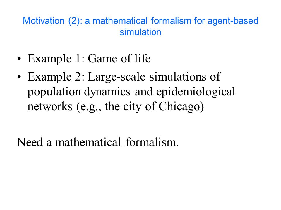 Motivation (2): a mathematical formalism for agent-based simulation Example 1: Game of life Example 2: Large-scale simulations of population dynamics