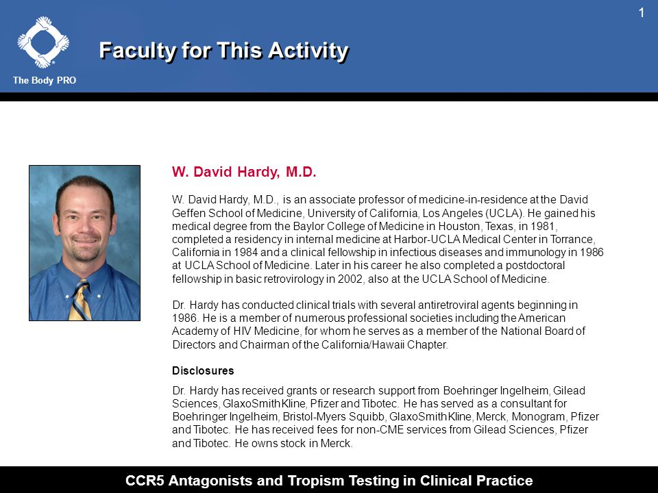The Body PRO CCR5 Antagonists and Tropism Testing in Clinical Practice 1 Faculty for This Activity W. David Hardy, M.D. W. David Hardy, M.D., is an as