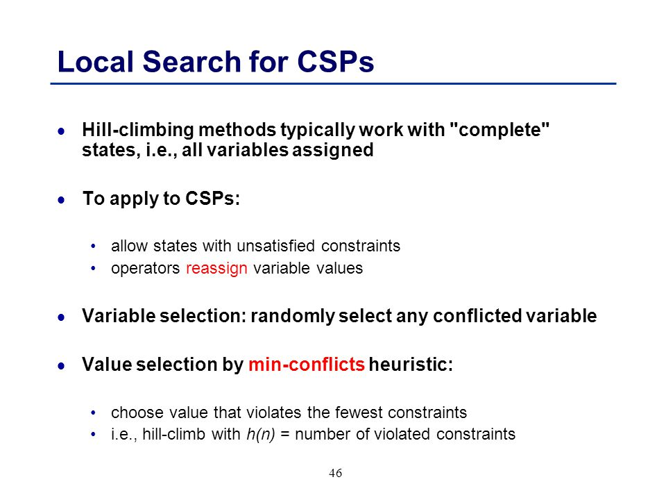 46 Local Search for CSPs  Hill-climbing methods typically work with complete states, i.e., all variables assigned  To apply to CSPs: allow states with unsatisfied constraints operators reassign variable values  Variable selection: randomly select any conflicted variable  Value selection by min-conflicts heuristic: choose value that violates the fewest constraints i.e., hill-climb with h(n) = number of violated constraints