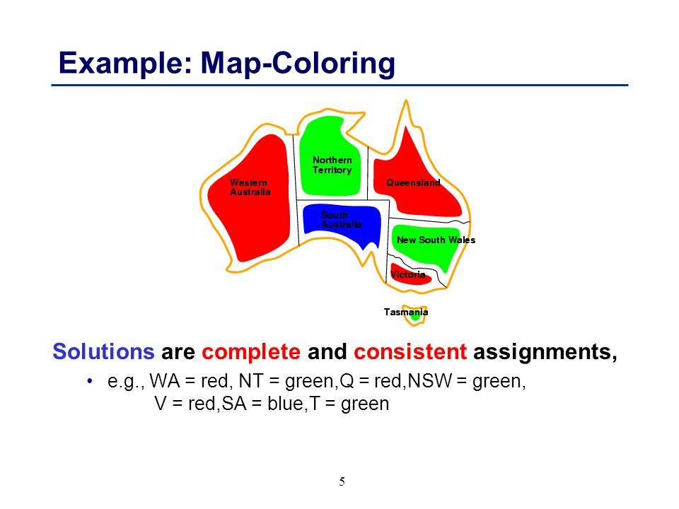 5 Example: Map-Coloring Solutions are complete and consistent assignments, e.g., WA = red, NT = green,Q = red,NSW = green, V = red,SA = blue,T = green