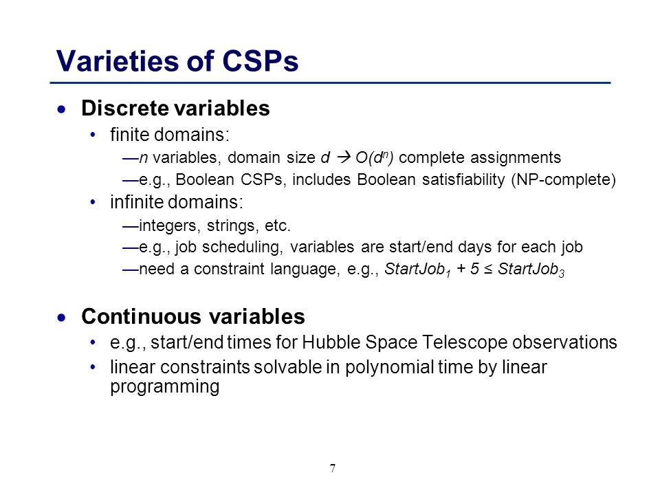 8 Varieties of constraints  Unary constraints involve a single variable, e.g., SA ≠ green  Binary constraints involve pairs of variables, e.g., SA ≠ WA  Higher-order constraints involve 3 or more variables e.g., cryptarithmetic column constraints  Preference (soft constraints) e.g.