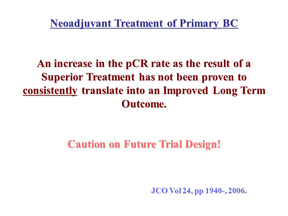 Neoadjuvant Treatment of Primary BC An increase in the pCR rate as the result of a Superior Treatment has not been proven to consistently translate in