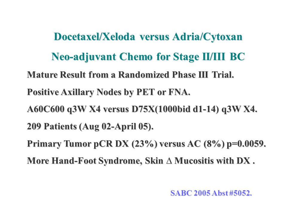 Docetaxel/Xeloda versus Adria/Cytoxan Neo-adjuvant Chemo for Stage II/III BC Mature Result from a Randomized Phase III Trial. Positive Axillary Nodes