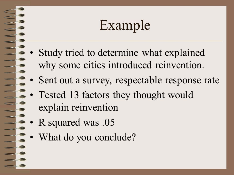 Example Study tried to determine what explained why some cities introduced reinvention. Sent out a survey, respectable response rate Tested 13 factors