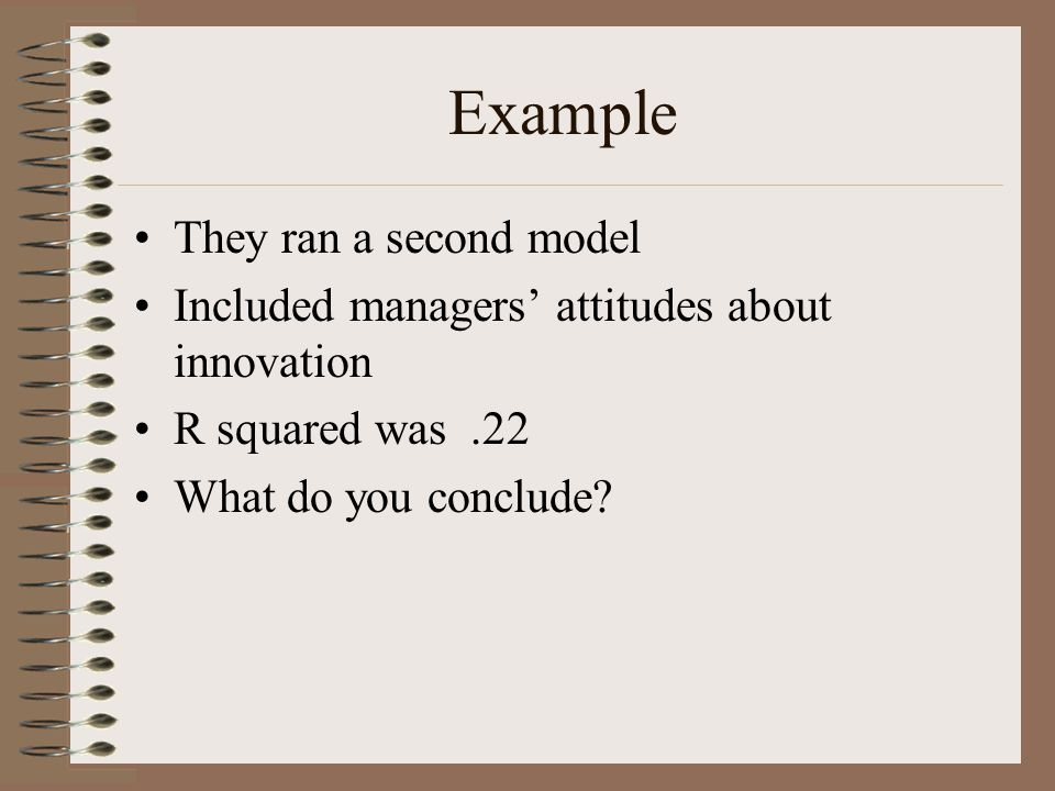Example They ran a second model Included managers' attitudes about innovation R squared was.22 What do you conclude?