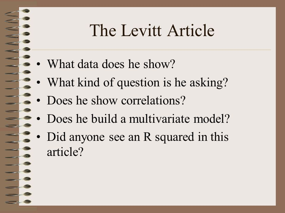 The Levitt Article What data does he show? What kind of question is he asking? Does he show correlations? Does he build a multivariate model? Did anyo