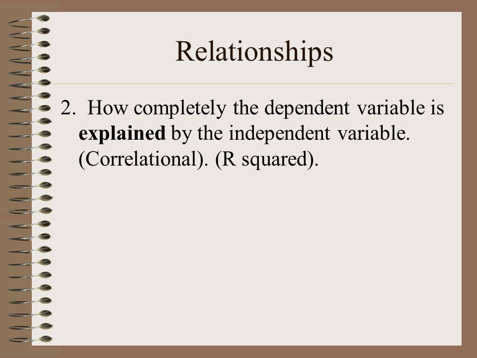 Relationships 2. How completely the dependent variable is explained by the independent variable. (Correlational). (R squared).