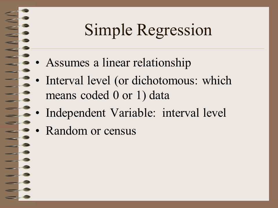 Simple Regression Assumes a linear relationship Interval level (or dichotomous: which means coded 0 or 1) data Independent Variable: interval level Ra