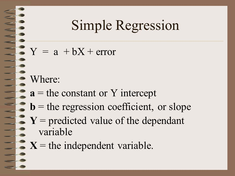 Simple Regression Y = a + bX + error Where: a = the constant or Y intercept b = the regression coefficient, or slope Y = predicted value of the depend