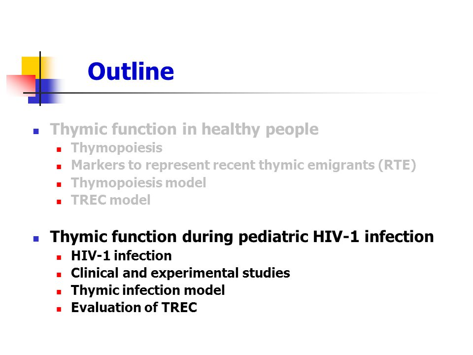 Outline Thymic function in healthy people Thymopoiesis Markers to represent recent thymic emigrants (RTE) Thymopoiesis model TREC model Thymic function during pediatric HIV-1 infection HIV-1 infection Clinical and experimental studies Thymic infection model Evaluation of TREC