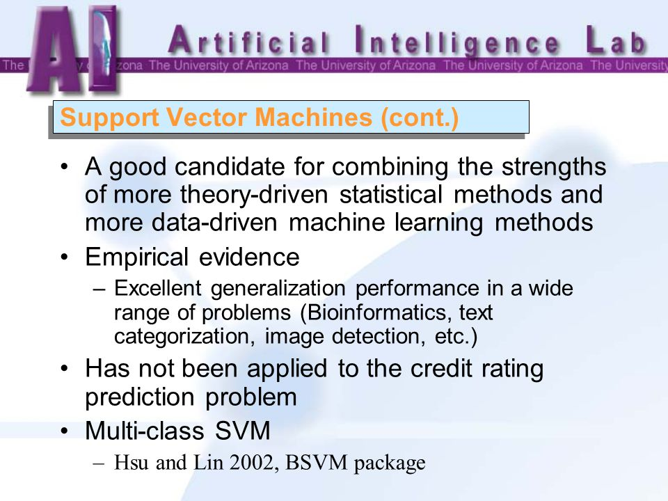 Support Vector Machines (cont.) A good candidate for combining the strengths of more theory-driven statistical methods and more data-driven machine learning methods Empirical evidence –Excellent generalization performance in a wide range of problems (Bioinformatics, text categorization, image detection, etc.) Has not been applied to the credit rating prediction problem Multi-class SVM –Hsu and Lin 2002, BSVM package
