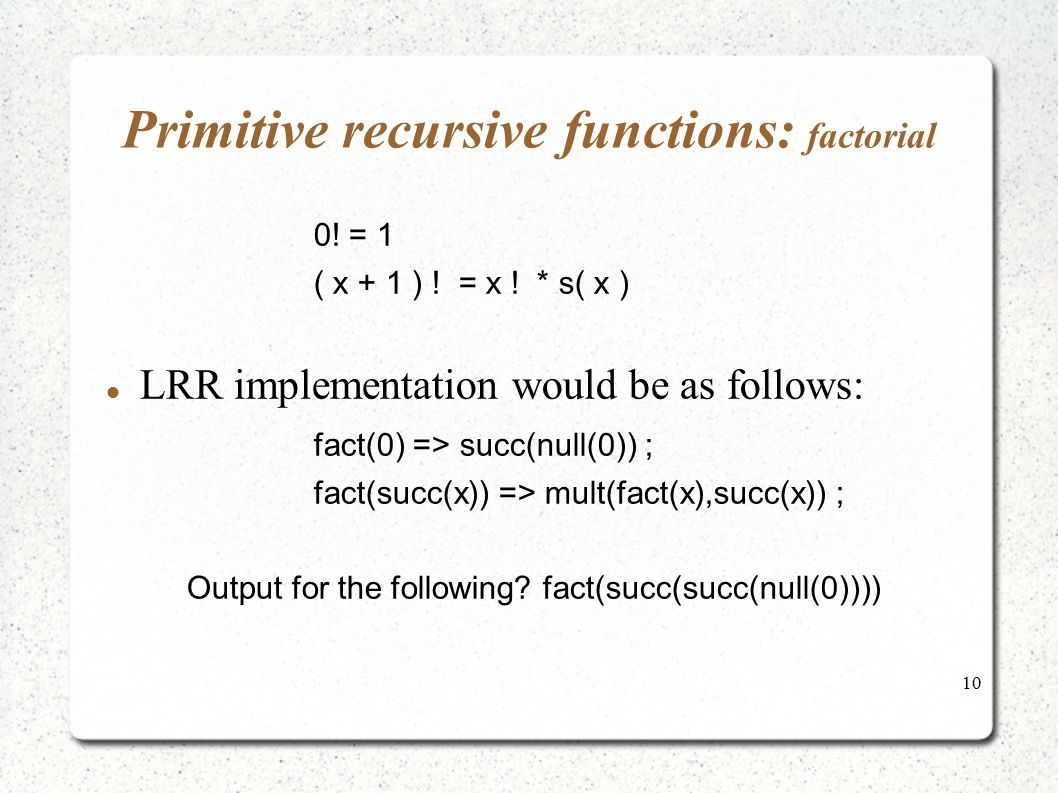 10 Primitive recursive functions: factorial 0! = 1 ( x + 1 ) ! = x ! * s( x ) LRR implementation would be as follows: fact(0) => succ(null(0)) ; fact(