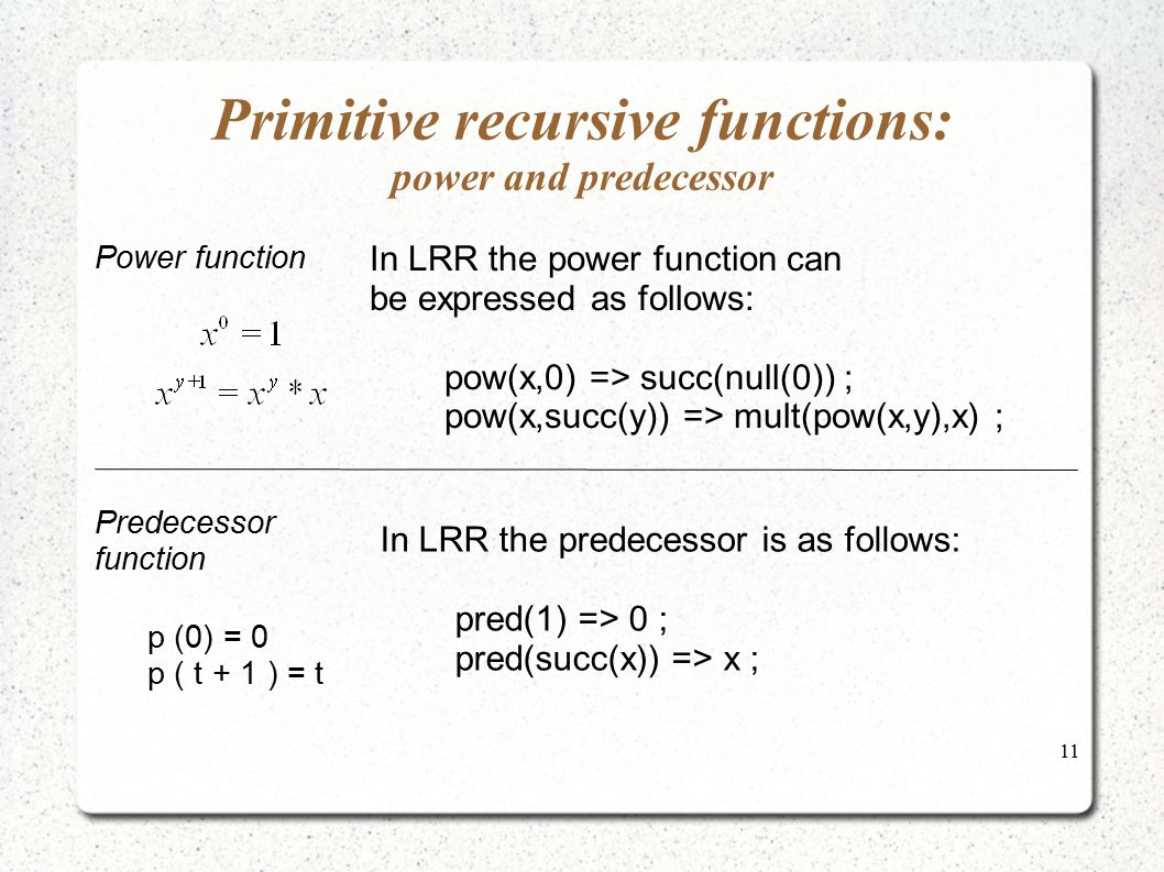 11 Primitive recursive functions: power and predecessor In LRR the power function can be expressed as follows: pow(x,0) => succ(null(0)) ; pow(x,succ(