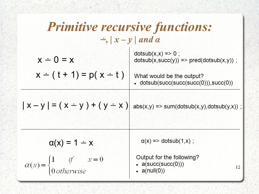 12 Primitive recursive functions: ∸,   x – y   and α x ∸ 0 = x x ∸ ( t + 1) = p( x ∸ t )   x – y   = ( x ∸ y ) + ( y ∸ x ) α(x) = 1 ∸ x dotsub(x,x) =>