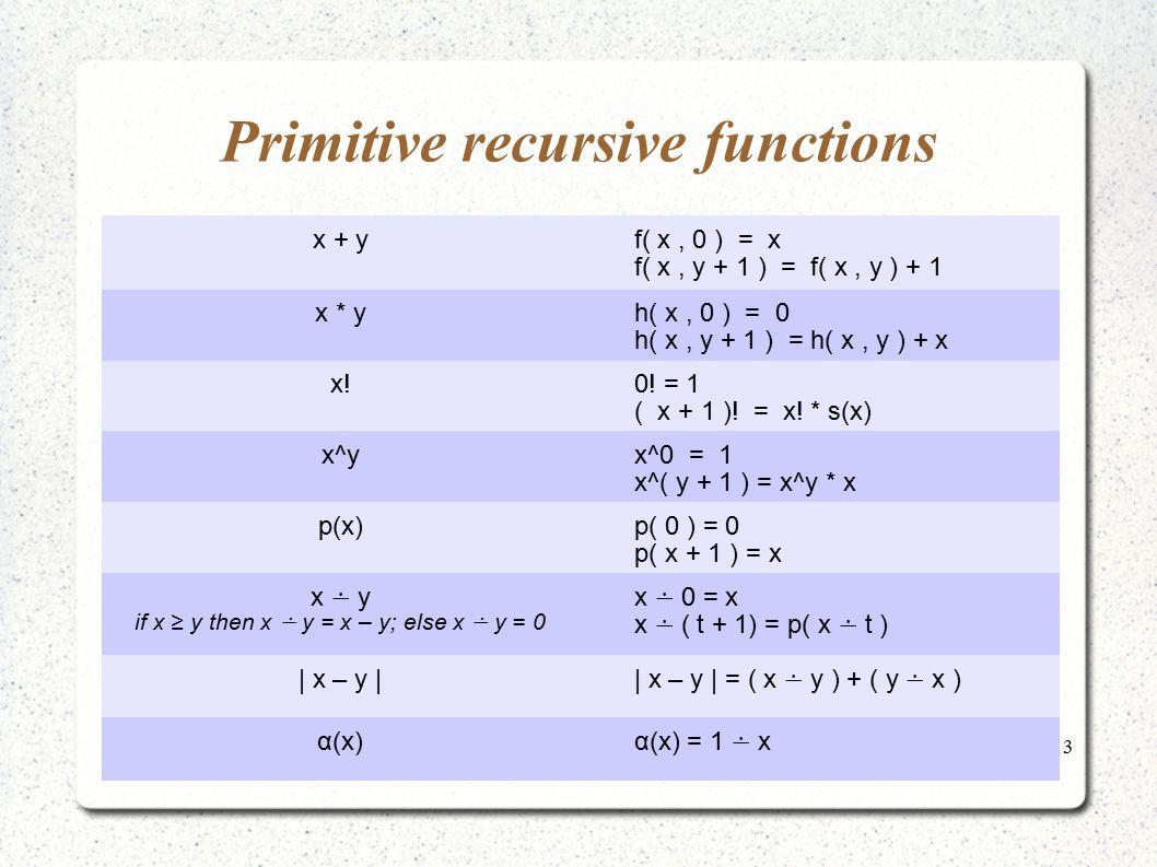 13 Primitive recursive functions x + y f( x, 0 ) = x f( x, y + 1 ) = f( x, y ) + 1 x * y h( x, 0 ) = 0 h( x, y + 1 ) = h( x, y ) + x x! 0! = 1 ( x + 1