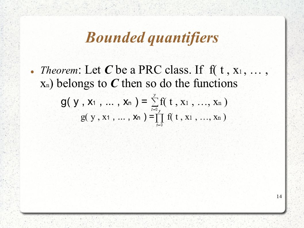 14 Bounded quantifiers Theorem : Let C be a PRC class. If f( t, x 1, …, x n ) belongs to C then so do the functions g( y, x 1,..., x n ) = f( t, x 1,