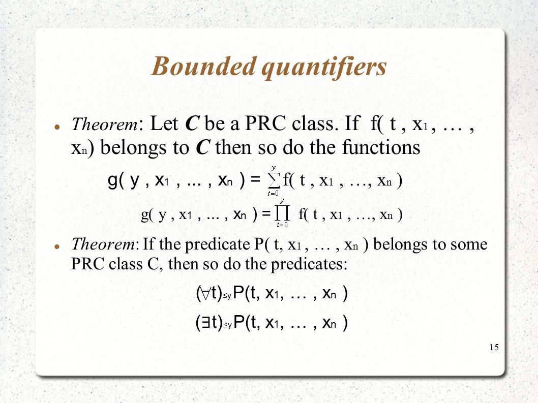 15 Bounded quantifiers Theorem : Let C be a PRC class. If f( t, x 1, …, x n ) belongs to C then so do the functions g( y, x 1,..., x n ) = f( t, x 1,
