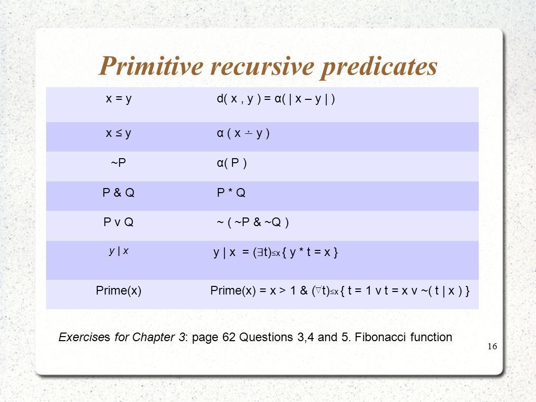 16 Primitive recursive predicates x = y d( x, y ) = α(   x – y   ) x ≤ y α ( x ∸ y ) ~P α( P ) P & Q P * Q P v Q ~ ( ~P & ~Q ) y   x y   x = ( ∃ t) ≤x