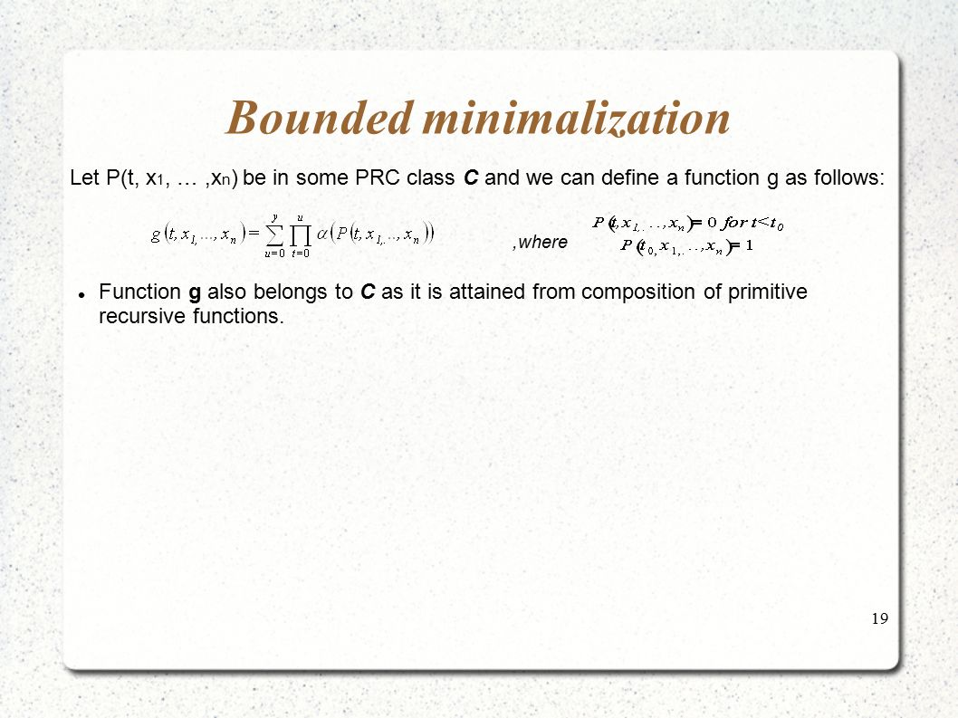 19 Bounded minimalization Let P(t, x 1, …,x n ) be in some PRC class C and we can define a function g as follows:,where Function g also belongs to C a