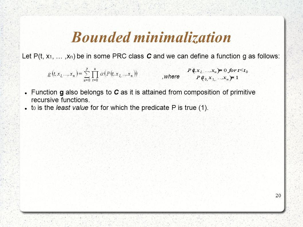 20 Bounded minimalization Let P(t, x 1, …,x n ) be in some PRC class C and we can define a function g as follows:,where Function g also belongs to C a