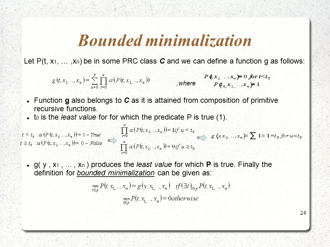 24 Bounded minimalization Let P(t, x 1, …,x n ) be in some PRC class C and we can define a function g as follows:,where Function g also belongs to C a