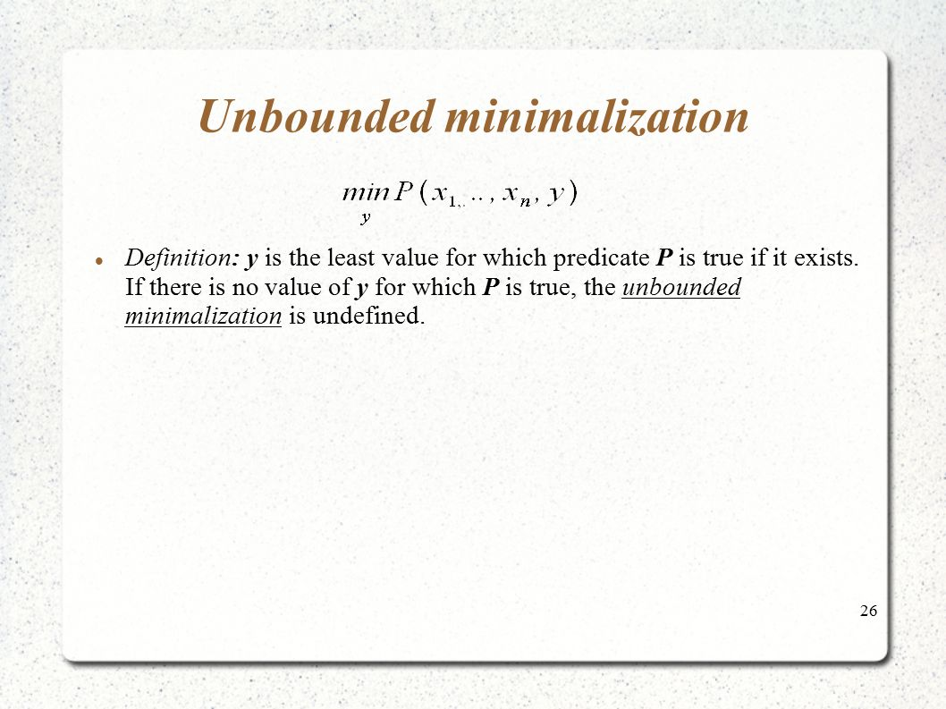 26 Unbounded minimalization Definition: y is the least value for which predicate P is true if it exists. If there is no value of y for which P is true