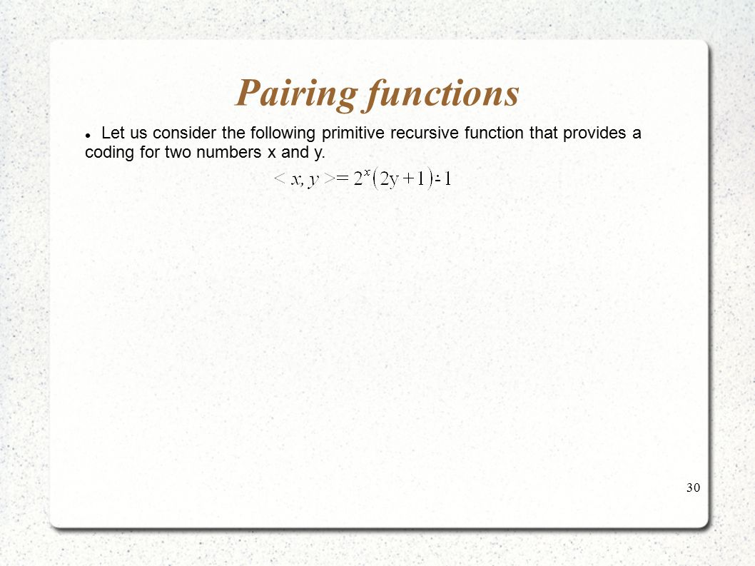 30 Pairing functions Let us consider the following primitive recursive function that provides a coding for two numbers x and y.