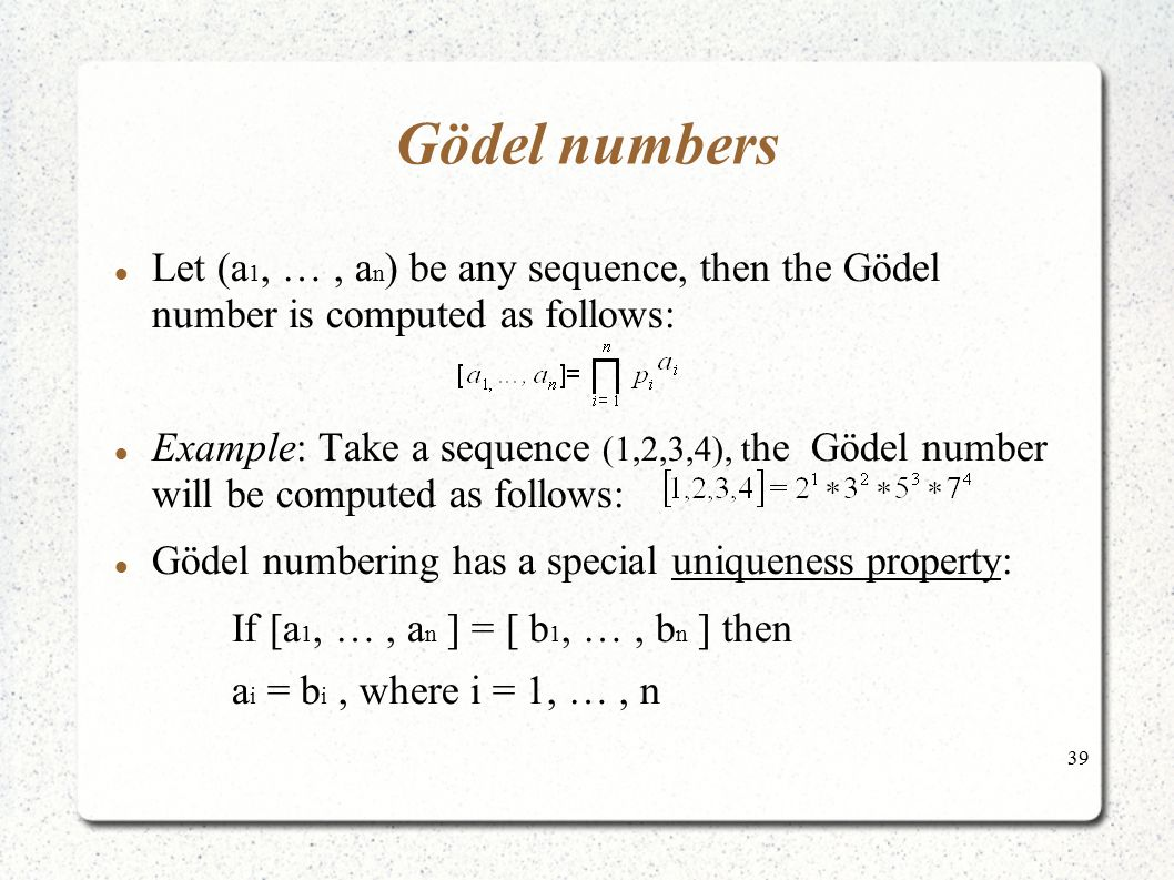 39 Gödel numbers Let (a 1, …, a n ) be any sequence, then the Gödel number is computed as follows: Example: Take a sequence (1,2,3,4), t he Gödel numb