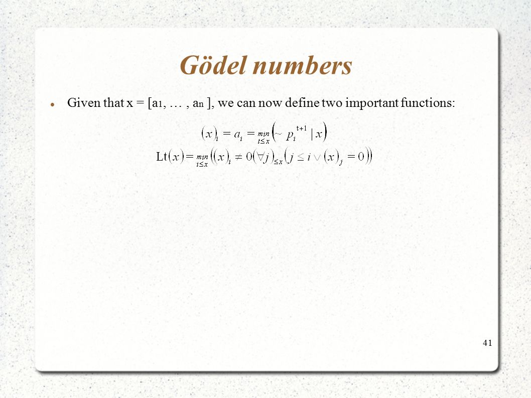 41 Gödel numbers Given that x = [a 1, …, a n ], we can now define two important functions:
