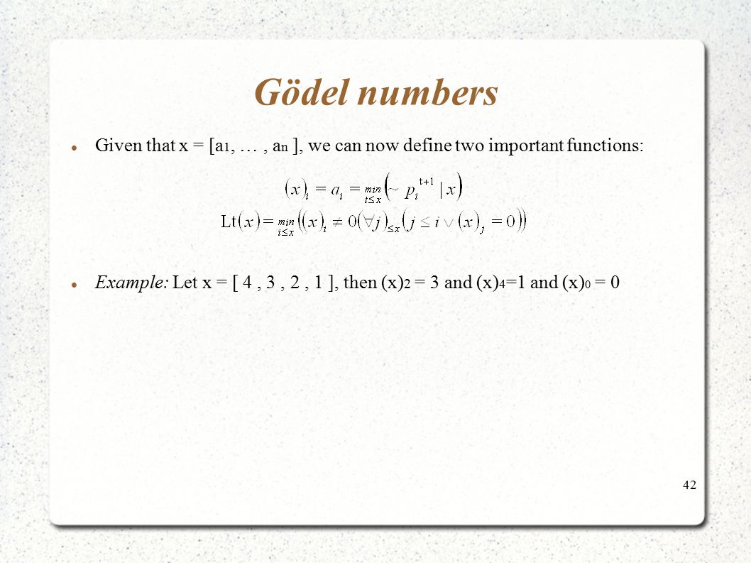 42 Gödel numbers Given that x = [a 1, …, a n ], we can now define two important functions: Example: Let x = [ 4, 3, 2, 1 ], then (x) 2 = 3 and (x) 4 =