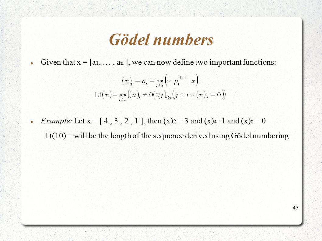 43 Gödel numbers Given that x = [a 1, …, a n ], we can now define two important functions: Example: Let x = [ 4, 3, 2, 1 ], then (x) 2 = 3 and (x) 4 =