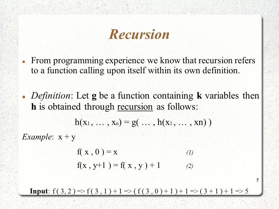 5 Recursion From programming experience we know that recursion refers to a function calling upon itself within its own definition. Definition: Let g b