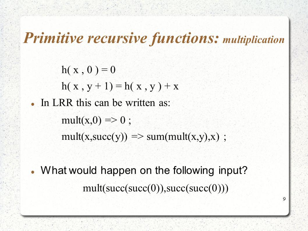 9 Primitive recursive functions: multiplication h( x, 0 ) = 0 h( x, y + 1) = h( x, y ) + x In LRR this can be written as: mult(x,0) => 0 ; mult(x,succ