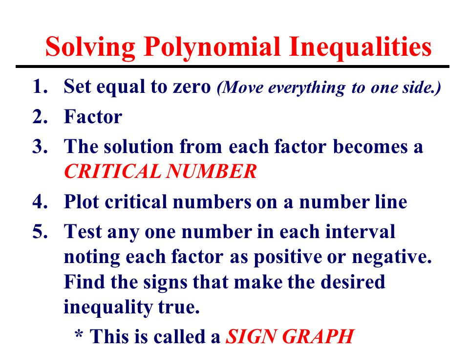 Solving Polynomial Inequalities 1.Set equal to zero (Move everything to one side.) 2.Factor 3.The solution from each factor becomes a CRITICAL NUMBER 4.Plot critical numbers on a number line 5.Test any one number in each interval noting each factor as positive or negative.
