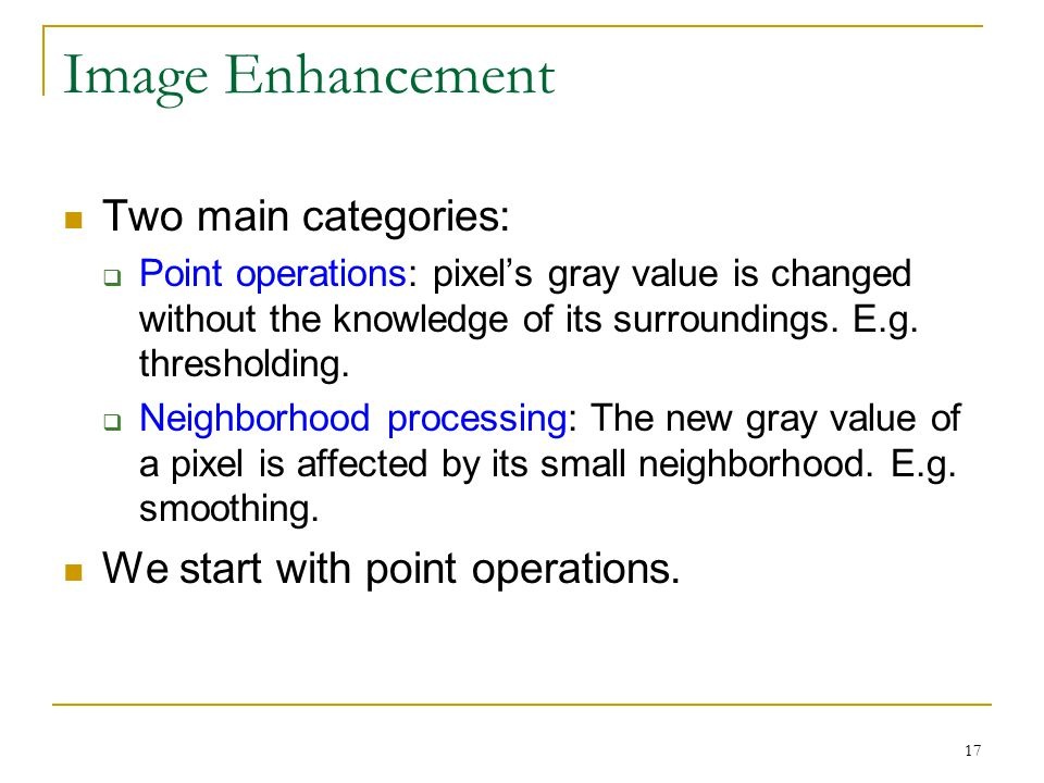 17 Image Enhancement Two main categories:  Point operations: pixel's gray value is changed without the knowledge of its surroundings. E.g. thresholdi