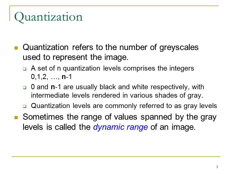 5 Quantization Quantization refers to the number of greyscales used to represent the image.  A set of n quantization levels comprises the integers 0,