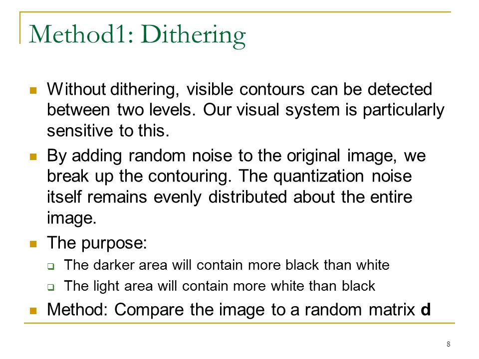 8 Method1: Dithering Without dithering, visible contours can be detected between two levels. Our visual system is particularly sensitive to this. By a