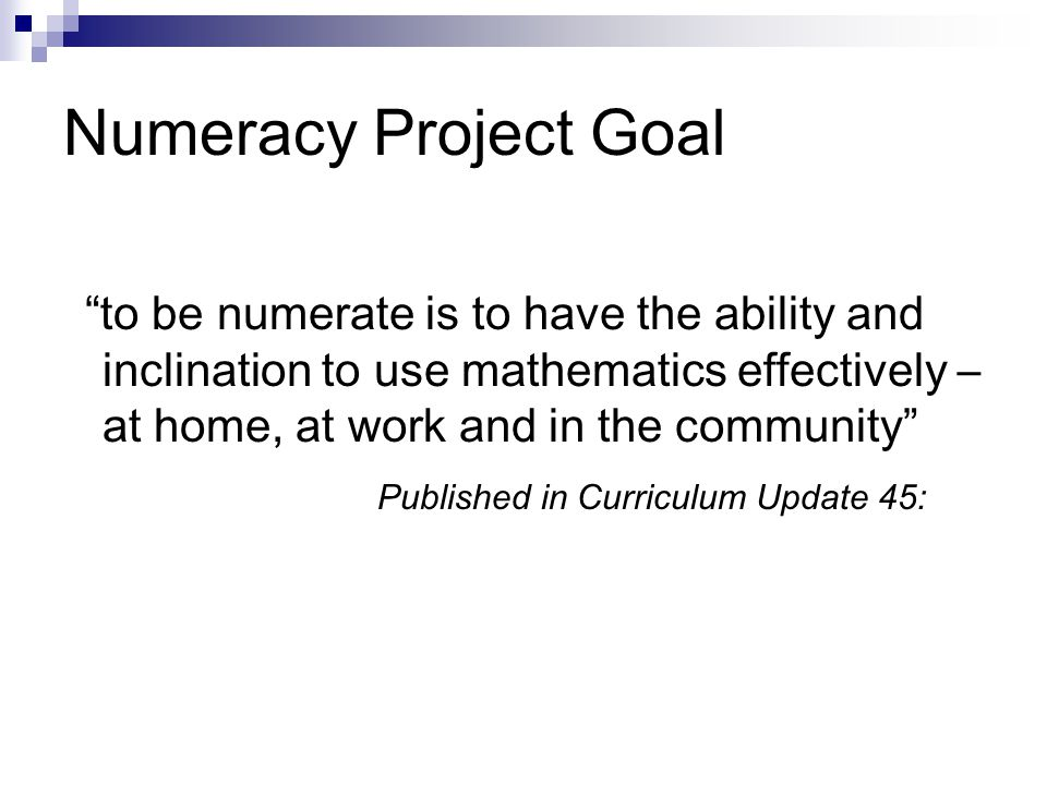 Numeracy Project Goal to be numerate is to have the ability and inclination to use mathematics effectively – at home, at work and in the community Published in Curriculum Update 45: