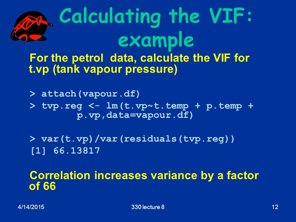 4/14/2015330 lecture 812 Calculating the VIF: example For the petrol data, calculate the VIF for t.vp (tank vapour pressure) > attach(vapour.df) > tvp.reg <- lm(t.vp~t.temp + p.temp + p.vp,data=vapour.df) > var(t.vp)/var(residuals(tvp.reg)) [1] 66.13817 Correlation increases variance by a factor of 66